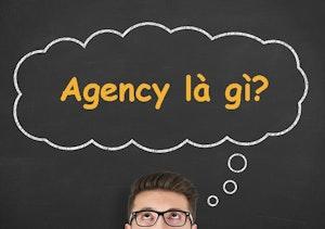Agency là gì? Tổng hợp kiến thức về agency từ A đến Z